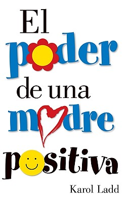 El Poder De Una Madre Positiva/the Power of a Positive Mom By Ladd, Karol